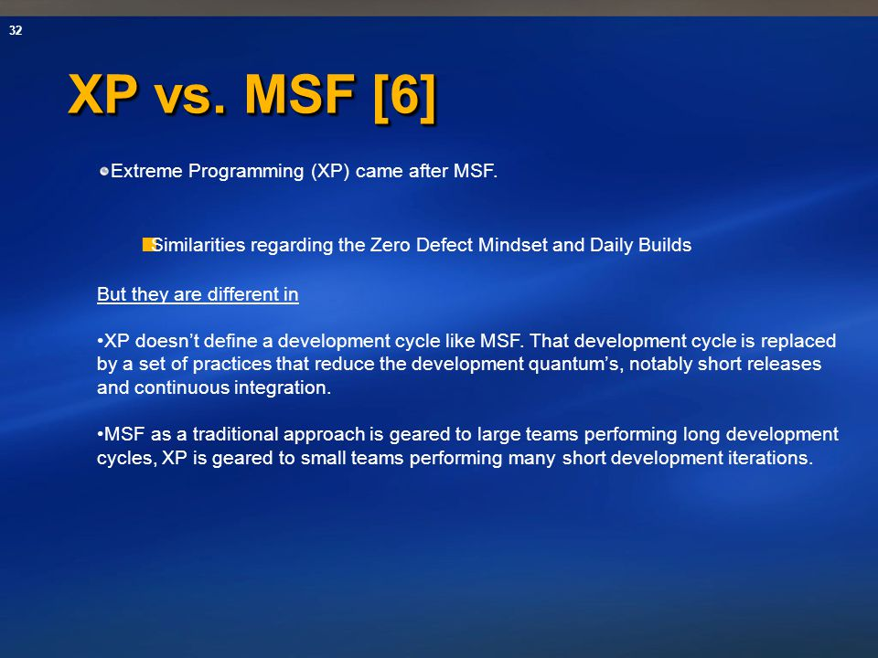 XP vs. MSF [6] Extreme Programming (XP) came after MSF.